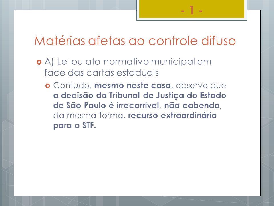 Matérias afetas ao controle difuso A) Lei ou ato normativo municipal em face das cartas estaduais Contudo, mesmo neste caso, observe que a decisão do