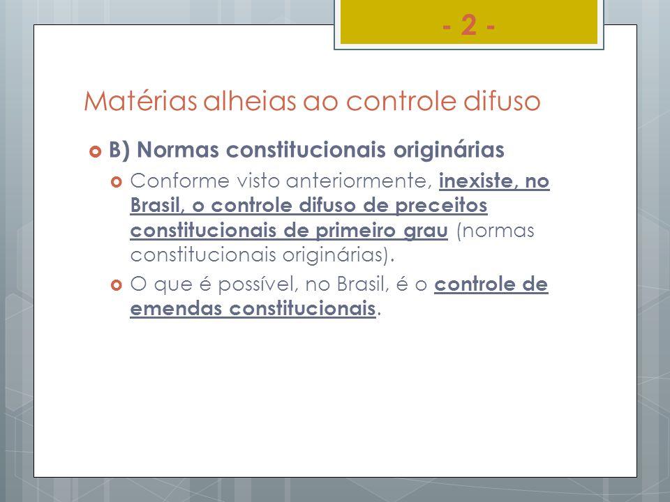 Matérias alheias ao controle difuso B) Normas constitucionais originárias Conforme visto anteriormente, inexiste, no Brasil, o controle difuso de prec