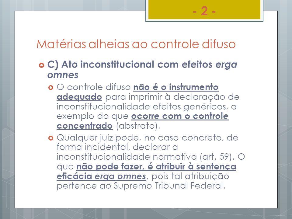 Matérias alheias ao controle difuso C) Ato inconstitucional com efeitos erga omnes O controle difuso não é o instrumento adequado para imprimir à decl