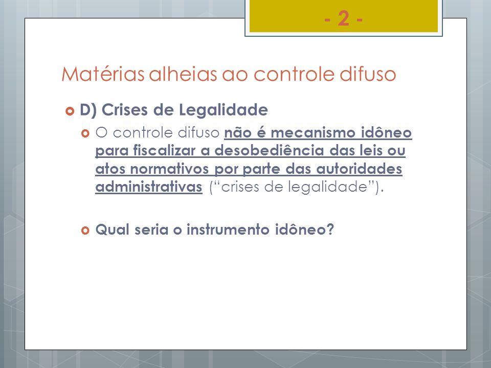 Matérias alheias ao controle difuso D) Crises de Legalidade O controle difuso não é mecanismo idôneo para fiscalizar a desobediência das leis ou atos
