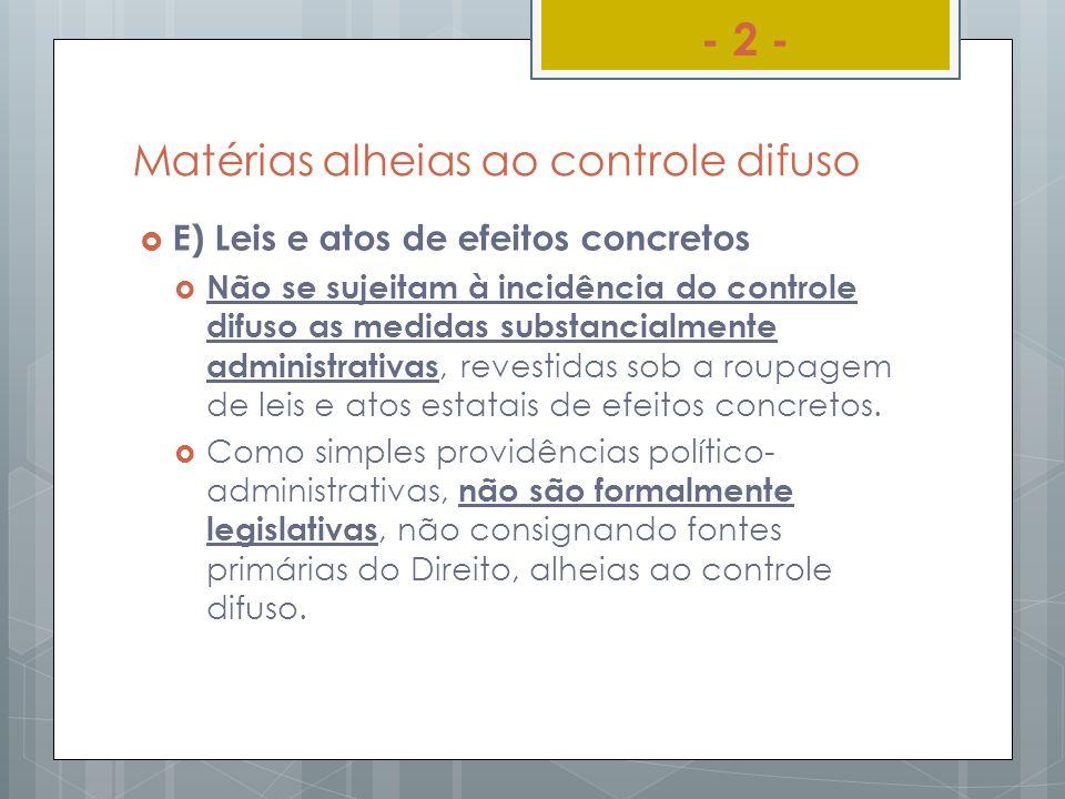 Matérias alheias ao controle difuso E) Leis e atos de efeitos concretos Não se sujeitam à incidência do controle difuso as medidas substancialmente ad