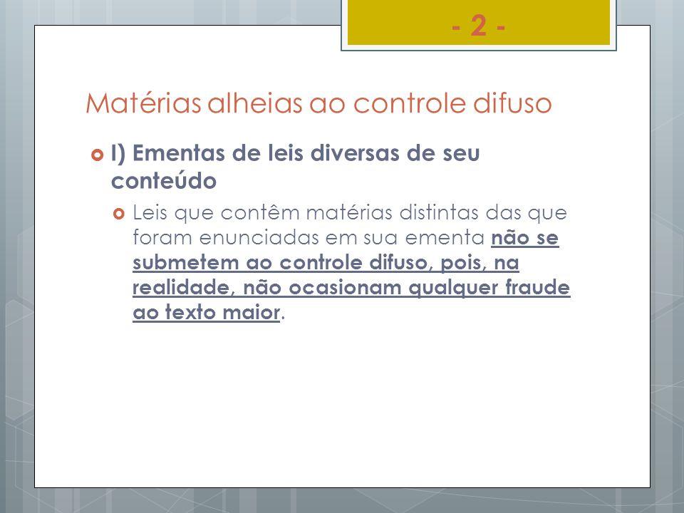 Matérias alheias ao controle difuso I) Ementas de leis diversas de seu conteúdo Leis que contêm matérias distintas das que foram enunciadas em sua eme