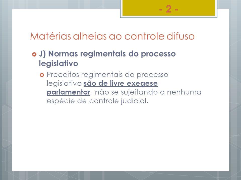 Matérias alheias ao controle difuso J) Normas regimentais do processo legislativo Preceitos regimentais do processo legislativo são de livre exegese p