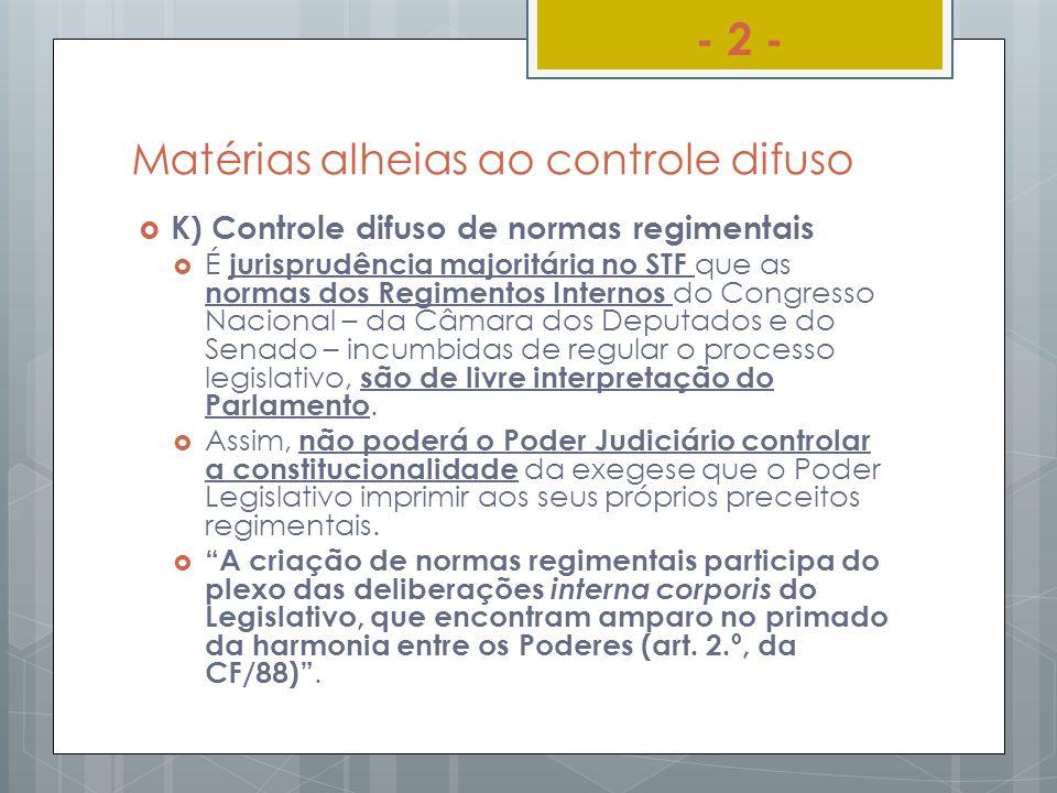 Matérias alheias ao controle difuso K) Controle difuso de normas regimentais É jurisprudência majoritária no STF que as normas dos Regimentos Internos