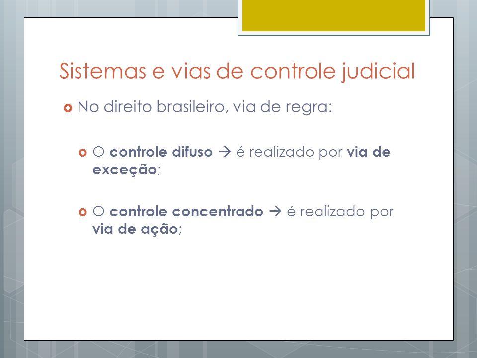 Sistemas e vias de controle judicial No direito brasileiro, via de regra: O controle difuso é realizado por via de exceção ; O controle concentrado é