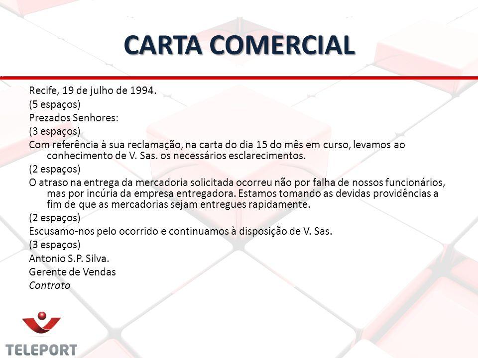CARTA COMERCIAL Recife, 19 de julho de 1994. (5 espaços) Prezados Senhores: (3 espaços) Com referência à sua reclamação, na carta do dia 15 do mês em
