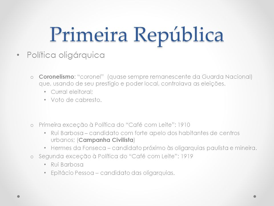 Primeira República Política oligárquica o Coronelismo : coronel (quase sempre remanescente da Guarda Nacional) que, usando de seu prestigio e poder lo