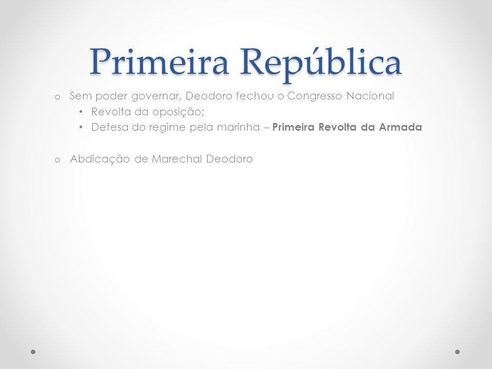 Primeira República o Sem poder governar, Deodoro fechou o Congresso Nacional Revolta da oposição; Defesa do regime pela marinha – Primeira Revolta da