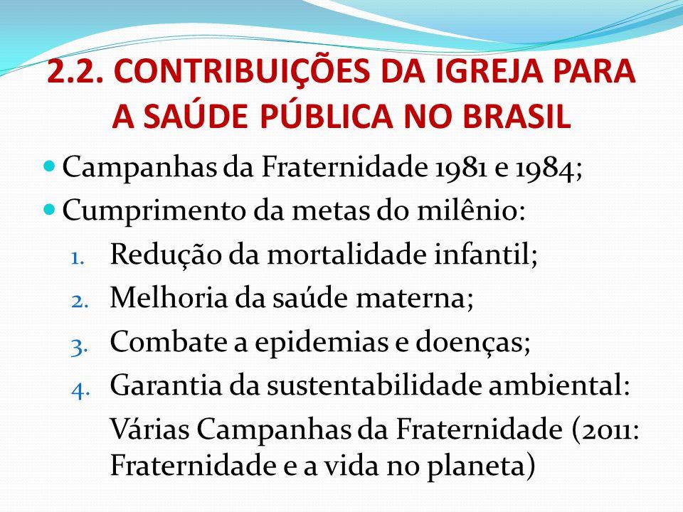 2.2. CONTRIBUIÇÕES DA IGREJA PARA A SAÚDE PÚBLICA NO BRASIL Campanhas da Fraternidade 1981 e 1984; Cumprimento da metas do milênio: 1. Redução da mort