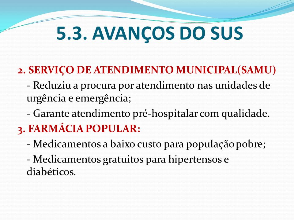 5.3. AVANÇOS DO SUS 2. SERVIÇO DE ATENDIMENTO MUNICIPAL(SAMU) - Reduziu a procura por atendimento nas unidades de urgência e emergência; - Garante ate
