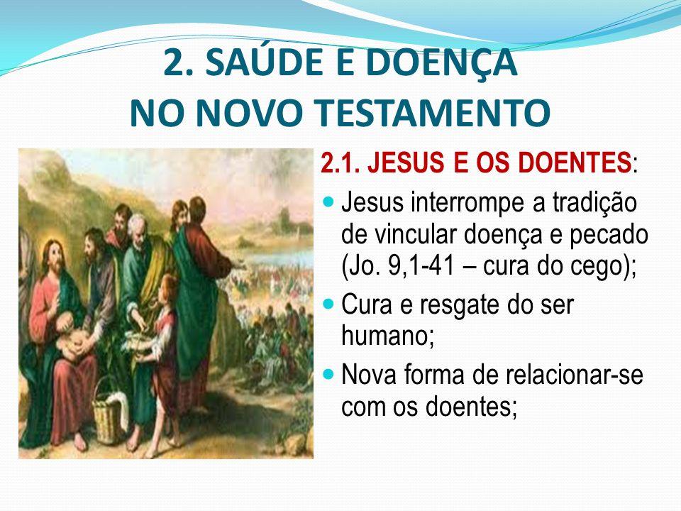 2. SAÚDE E DOENÇA NO NOVO TESTAMENTO 2.1. JESUS E OS DOENTES : Jesus interrompe a tradição de vincular doença e pecado (Jo. 9,1-41 – cura do cego); Cu