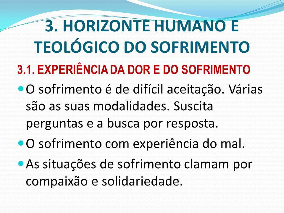 3. HORIZONTE HUMANO E TEOLÓGICO DO SOFRIMENTO 3.1. EXPERIÊNCIA DA DOR E DO SOFRIMENTO O sofrimento é de difícil aceitação. Várias são as suas modalida