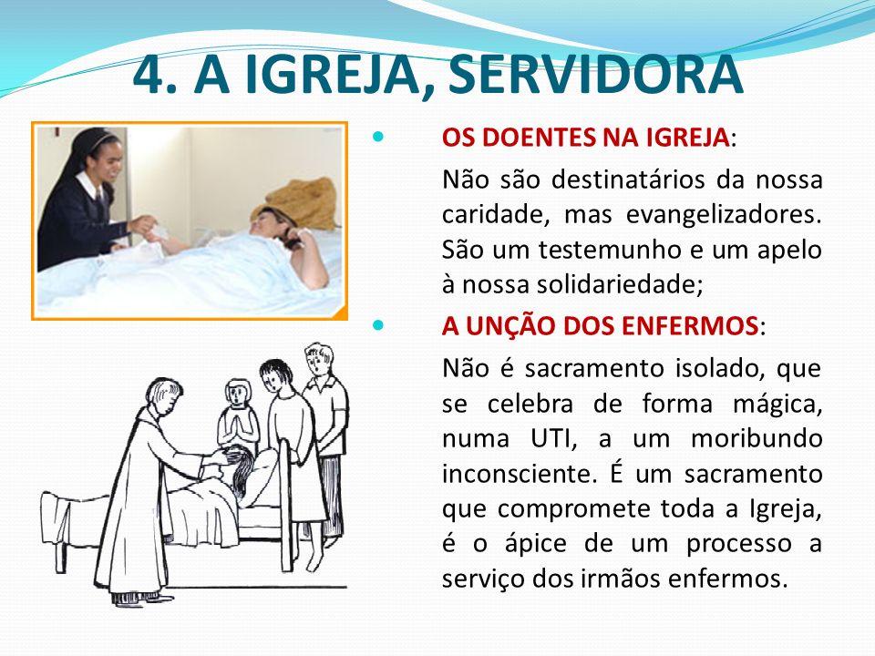 4. A IGREJA, SERVIDORA OS DOENTES NA IGREJA: Não são destinatários da nossa caridade, mas evangelizadores. São um testemunho e um apelo à nossa solida