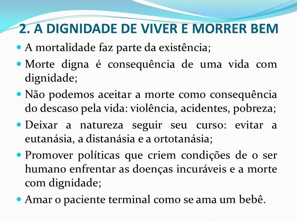 2. A DIGNIDADE DE VIVER E MORRER BEM A mortalidade faz parte da existência; Morte digna é consequência de uma vida com dignidade; Não podemos aceitar