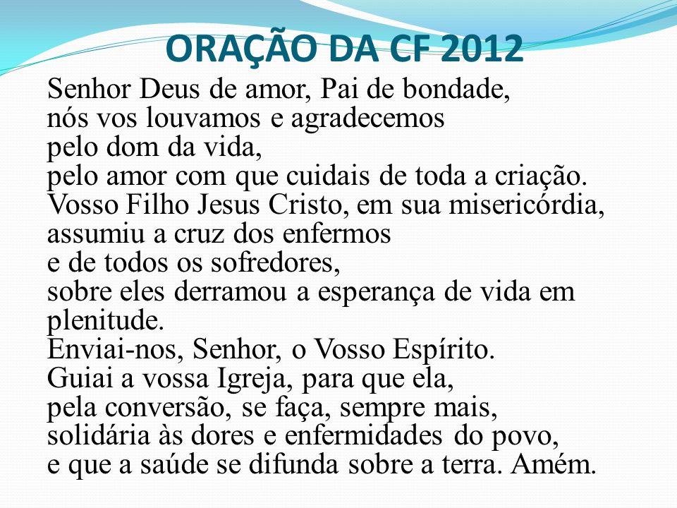 ORAÇÃO DA CF 2012 Senhor Deus de amor, Pai de bondade, nós vos louvamos e agradecemos pelo dom da vida, pelo amor com que cuidais de toda a criação. V