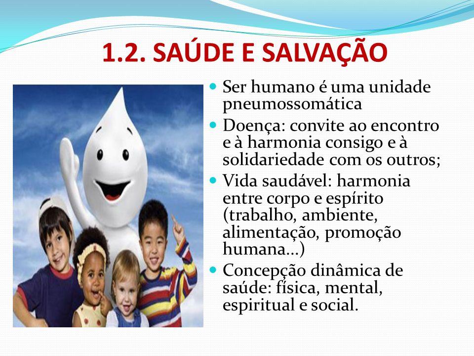 1.2. SAÚDE E SALVAÇÃO Ser humano é uma unidade pneumossomática Doença: convite ao encontro e à harmonia consigo e à solidariedade com os outros; Vida