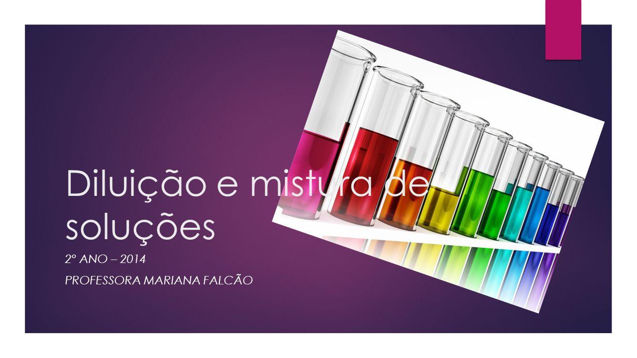 Diluição e mistura de soluções 2º ANO – 2014 PROFESSORA MARIANA FALCÃO