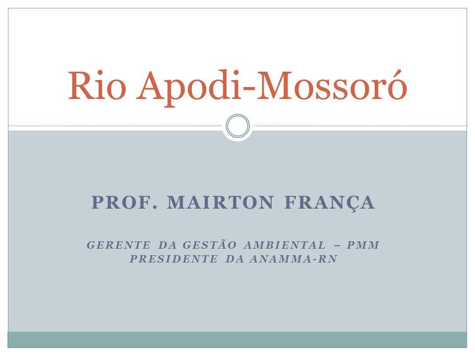 PROF. MAIRTON FRANÇA GERENTE DA GESTÃO AMBIENTAL – PMM PRESIDENTE DA ANAMMA-RN Rio Apodi-Mossoró