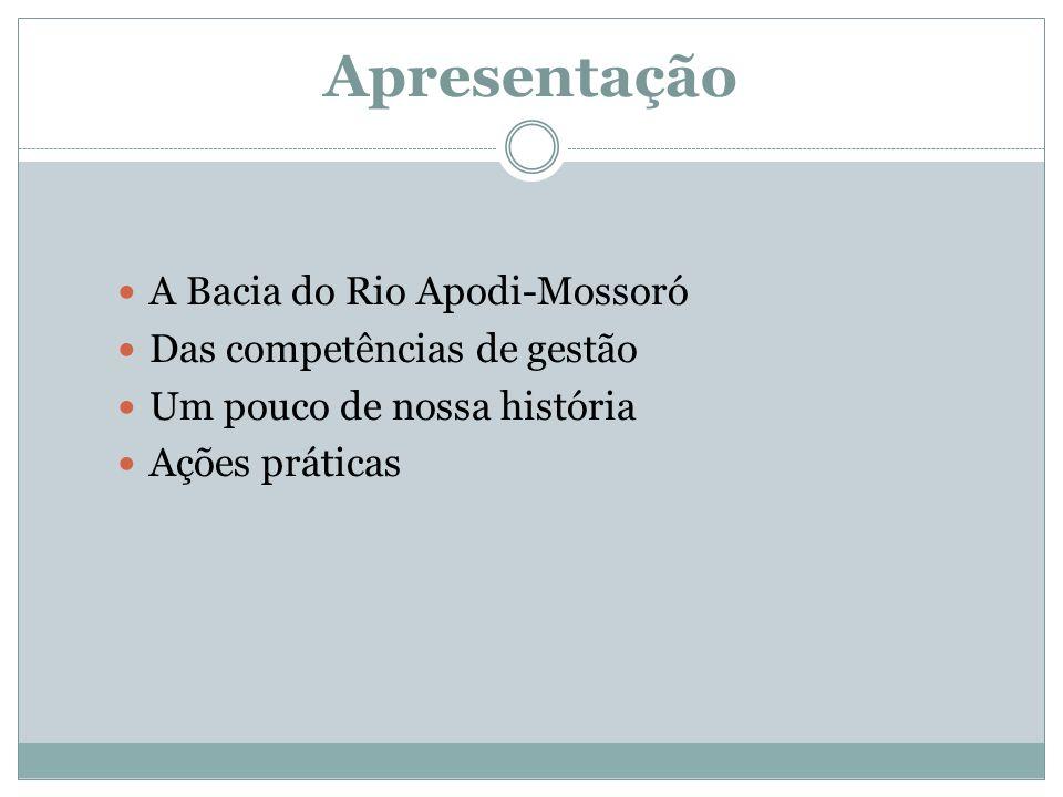 Apresentação A Bacia do Rio Apodi-Mossoró Das competências de gestão Um pouco de nossa história Ações práticas