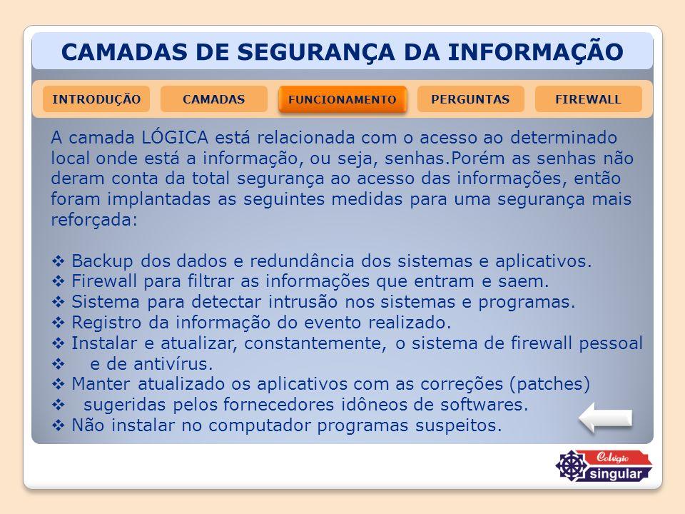 CAMADAS DE SEGURANÇA DA INFORMAÇÃO INTRODUÇÃOCAMADAS FUNCIONAMENTO FIREWALLPERGUNTAS A camada LÓGICA está relacionada com o acesso ao determinado loca