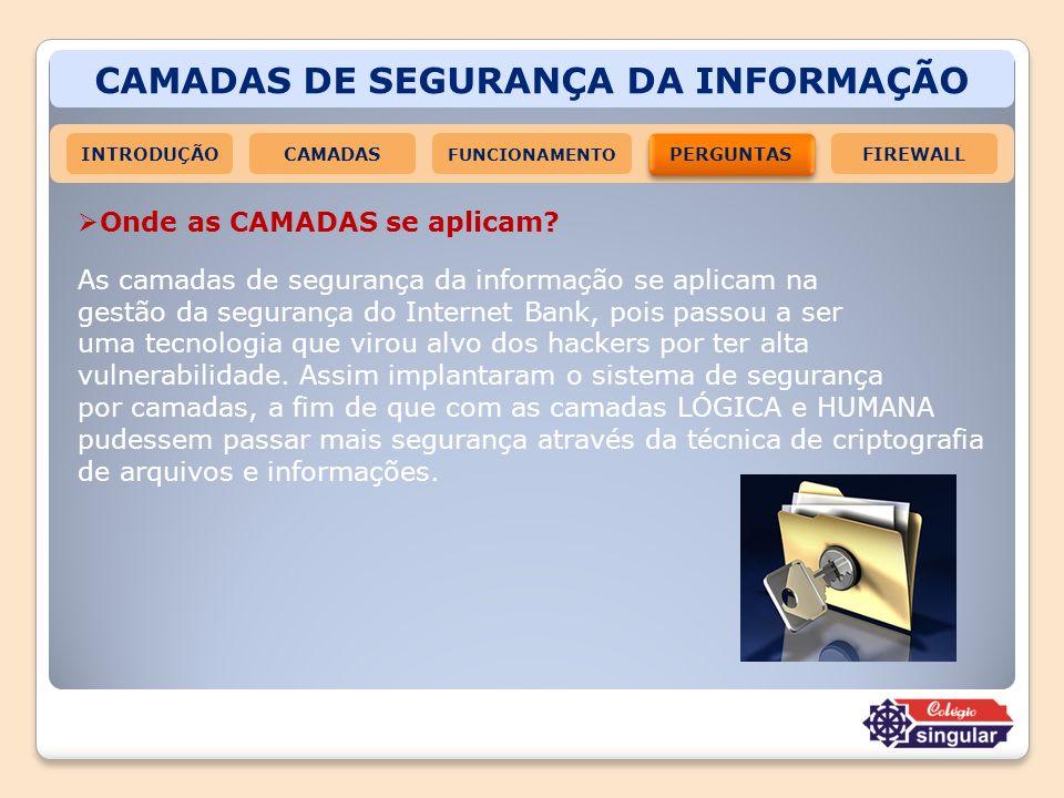 CAMADAS DE SEGURANÇA DA INFORMAÇÃO INTRODUÇÃOCAMADAS FUNCIONAMENTO PERGUNTAS FIREWALL Onde as CAMADAS se aplicam? As camadas de segurança da informaçã