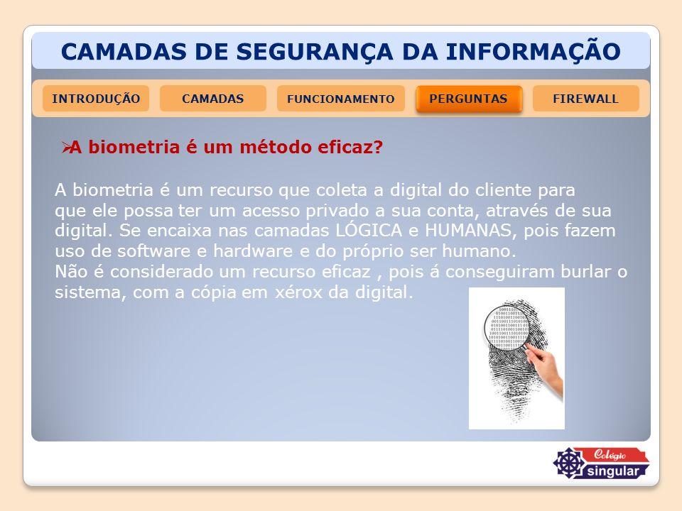CAMADAS DE SEGURANÇA DA INFORMAÇÃO INTRODUÇÃOCAMADAS FUNCIONAMENTO PERGUNTAS FIREWALL A biometria é um método eficaz? A biometria é um recurso que col