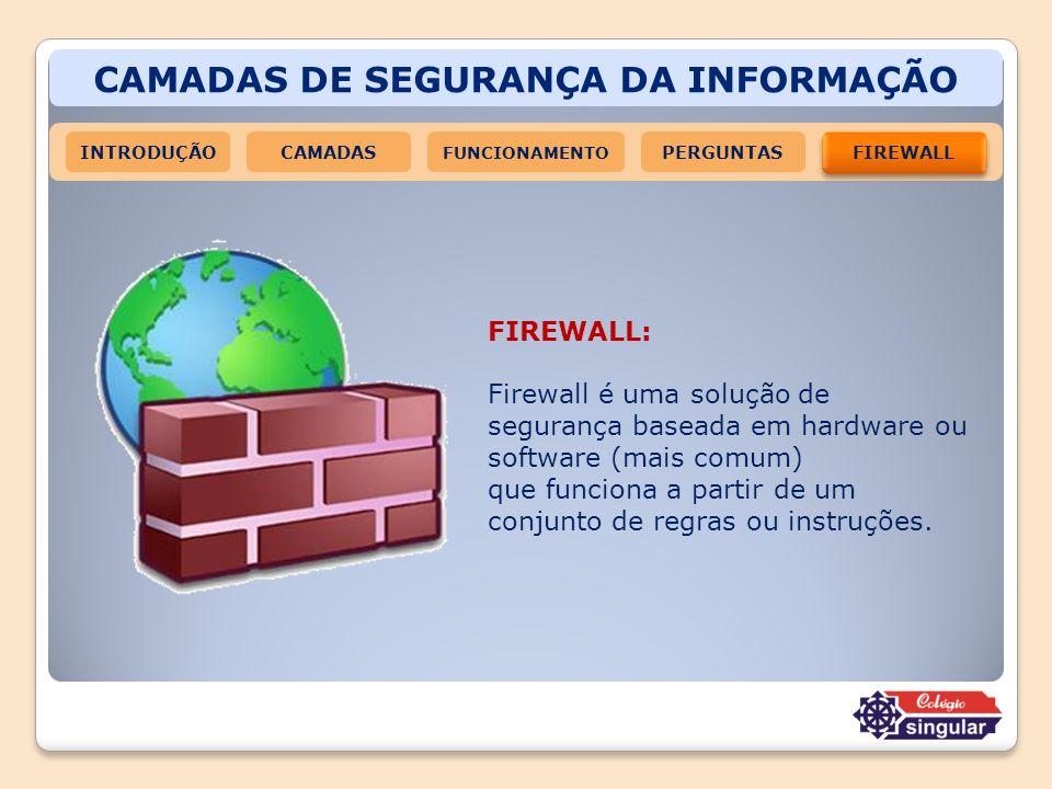 CAMADAS DE SEGURANÇA DA INFORMAÇÃO INTRODUÇÃOCAMADAS FUNCIONAMENTO FIREWALL PERGUNTAS FIREWALL: Firewall é uma solução de segurança baseada em hardwar