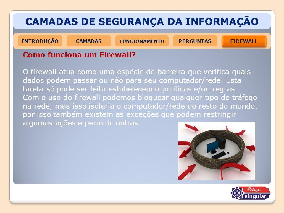 CAMADAS DE SEGURANÇA DA INFORMAÇÃO INTRODUÇÃOCAMADAS FUNCIONAMENTO FIREWALL PERGUNTAS Como funciona um Firewall? O firewall atua como uma espécie de b