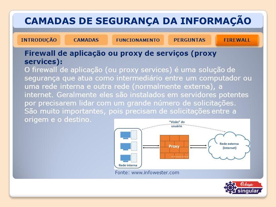 CAMADAS DE SEGURANÇA DA INFORMAÇÃO INTRODUÇÃOCAMADAS FUNCIONAMENTO FIREWALL PERGUNTAS Firewall de aplicação ou proxy de serviços (proxy services): O f