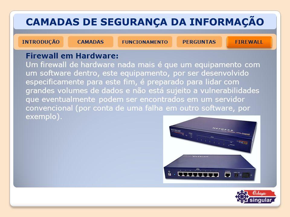 CAMADAS DE SEGURANÇA DA INFORMAÇÃO INTRODUÇÃOCAMADAS FUNCIONAMENTO FIREWALL PERGUNTAS Firewall em Hardware: Um firewall de hardware nada mais é que um
