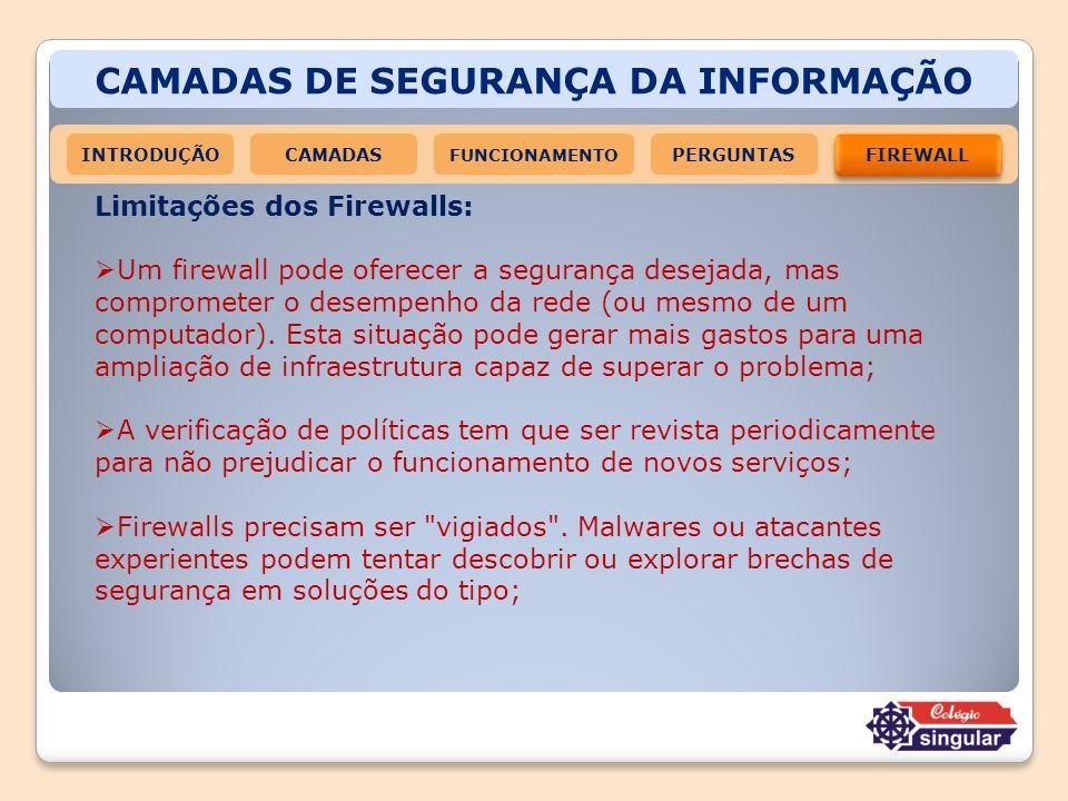CAMADAS DE SEGURANÇA DA INFORMAÇÃO INTRODUÇÃOCAMADAS FUNCIONAMENTO FIREWALL PERGUNTAS Limitações dos Firewalls: Um firewall pode oferecer a segurança