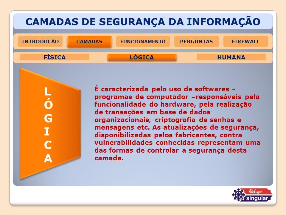 CAMADAS DE SEGURANÇA DA INFORMAÇÃO LÓGICA HUMANAFÍSICA LÓGICALÓGICA É caracterizada pelo uso de softwares - programas de computador –responsáveis pela
