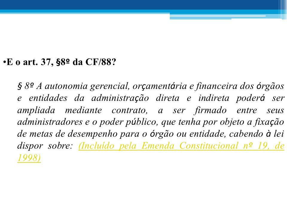 E o art. 37, §8 º da CF/88? § 8 º A autonomia gerencial, or ç ament á ria e financeira dos ó rgãos e entidades da administra ç ão direta e indireta po