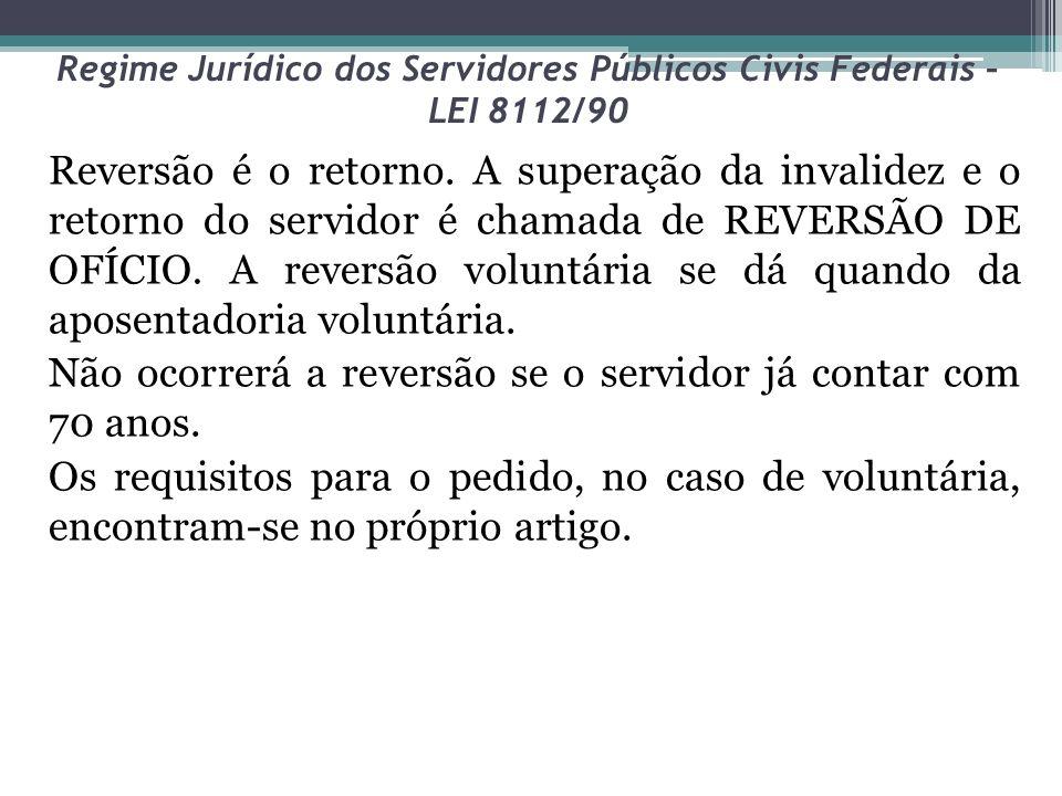 Regime Jurídico dos Servidores Públicos Civis Federais – LEI 8112/90 Reversão é o retorno.