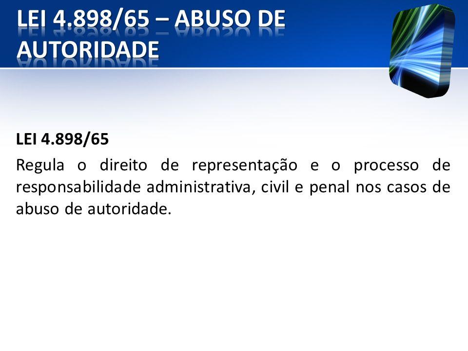 LEI 4.898/65 Regula o direito de representação e o processo de responsabilidade administrativa, civil e penal nos casos de abuso de autoridade.