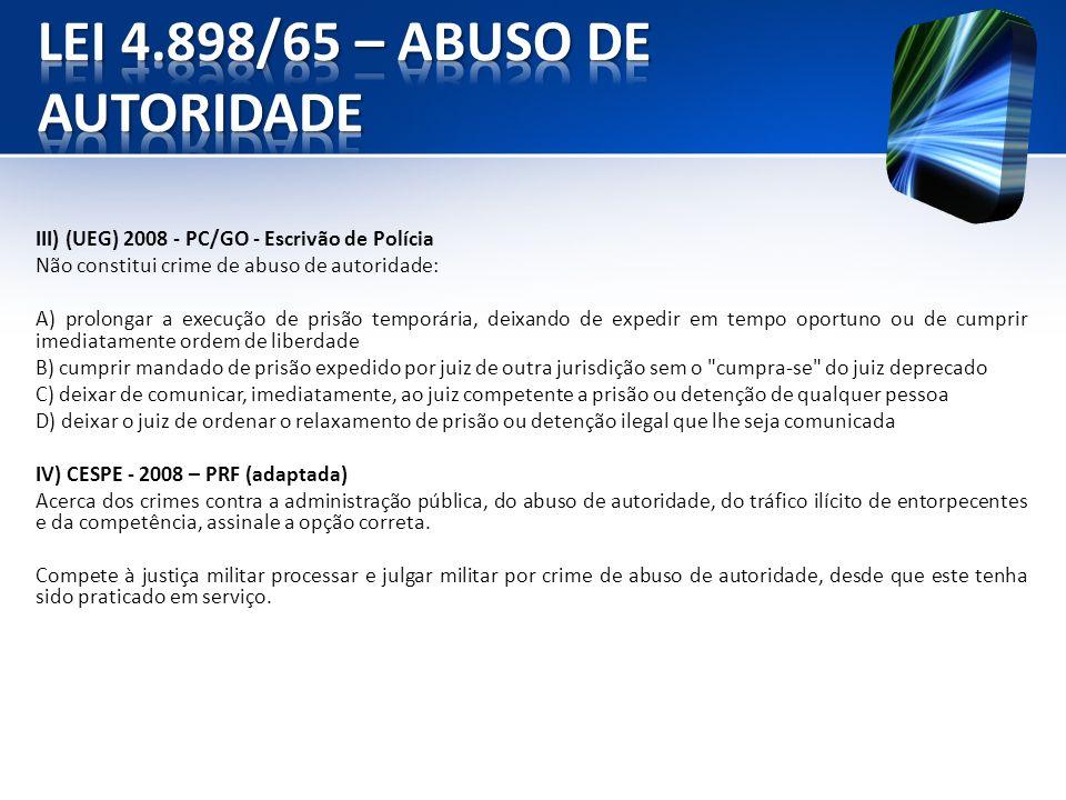III) (UEG) 2008 - PC/GO - Escrivão de Polícia Não constitui crime de abuso de autoridade: A) prolongar a execução de prisão temporária, deixando de ex