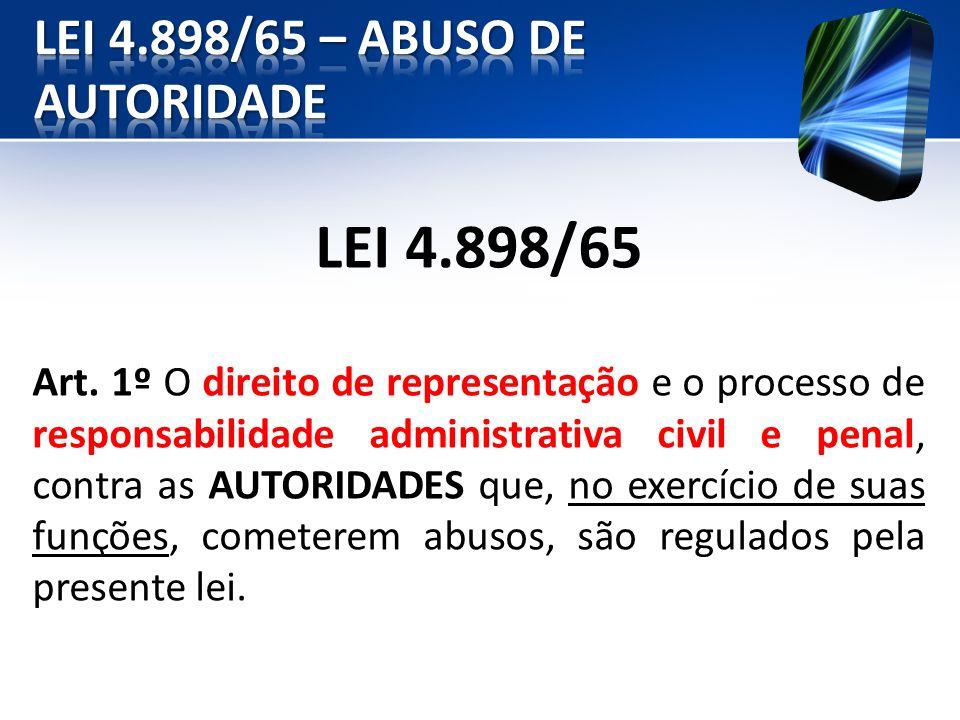 LEI 4.898/65 Art. 1º O direito de representação e o processo de responsabilidade administrativa civil e penal, contra as AUTORIDADES que, no exercício