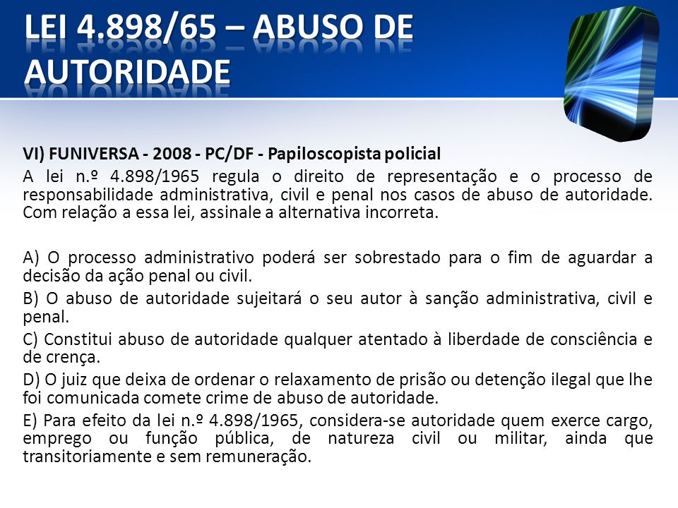 VI) FUNIVERSA - 2008 - PC/DF - Papiloscopista policial A lei n.º 4.898/1965 regula o direito de representação e o processo de responsabilidade adminis