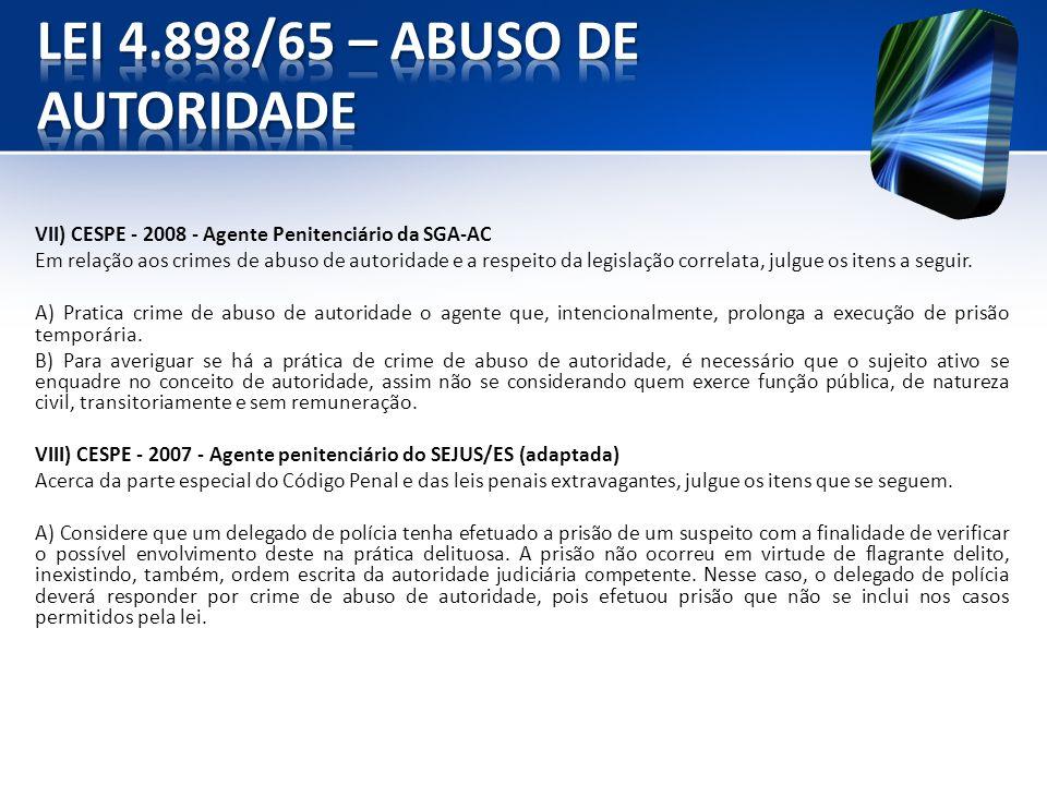 VII) CESPE - 2008 - Agente Penitenciário da SGA-AC Em relação aos crimes de abuso de autoridade e a respeito da legislação correlata, julgue os itens