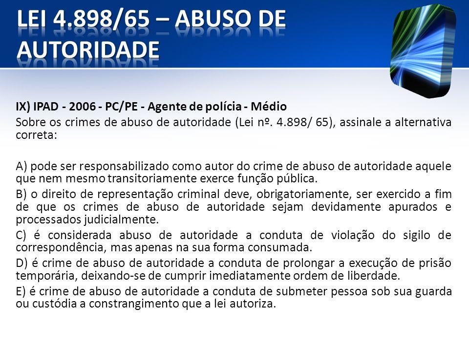 IX) IPAD - 2006 - PC/PE - Agente de polícia - Médio Sobre os crimes de abuso de autoridade (Lei nº. 4.898/ 65), assinale a alternativa correta: A) pod