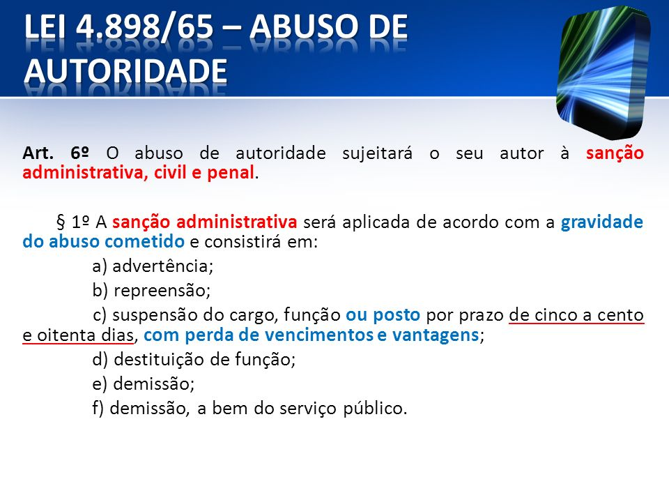 VI) FUNIVERSA - 2008 - PC/DF - Papiloscopista policial A lei n.º 4.898/1965 regula o direito de representação e o processo de responsabilidade administrativa, civil e penal nos casos de abuso de autoridade.