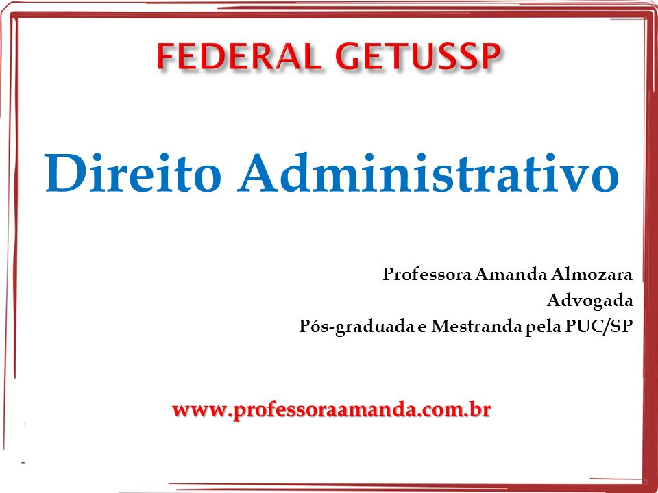Direito Administrativo Professora Amanda Almozara Advogada Pós-graduada e Mestranda pela PUC/SPwww.professoraamanda.com.br