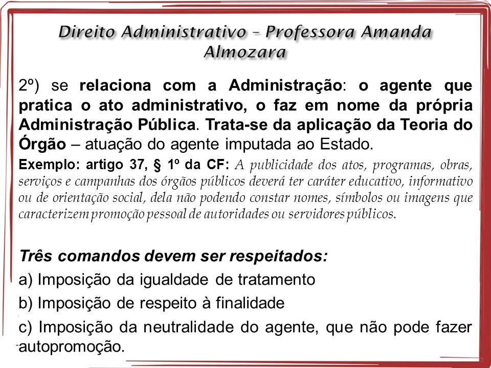 2º) se relaciona com a Administração: o agente que pratica o ato administrativo, o faz em nome da própria Administração Pública.