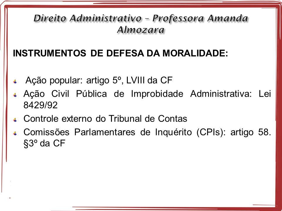 INSTRUMENTOS DE DEFESA DA MORALIDADE: Ação popular: artigo 5º, LVIII da CF Ação Civil Pública de Improbidade Administrativa: Lei 8429/92 Controle externo do Tribunal de Contas Comissões Parlamentares de Inquérito (CPIs): artigo 58.