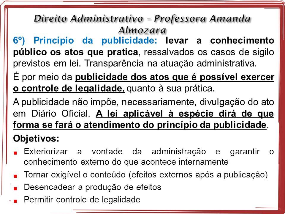 6º) Princípio da publicidade: levar a conhecimento público os atos que pratica, ressalvados os casos de sigilo previstos em lei.