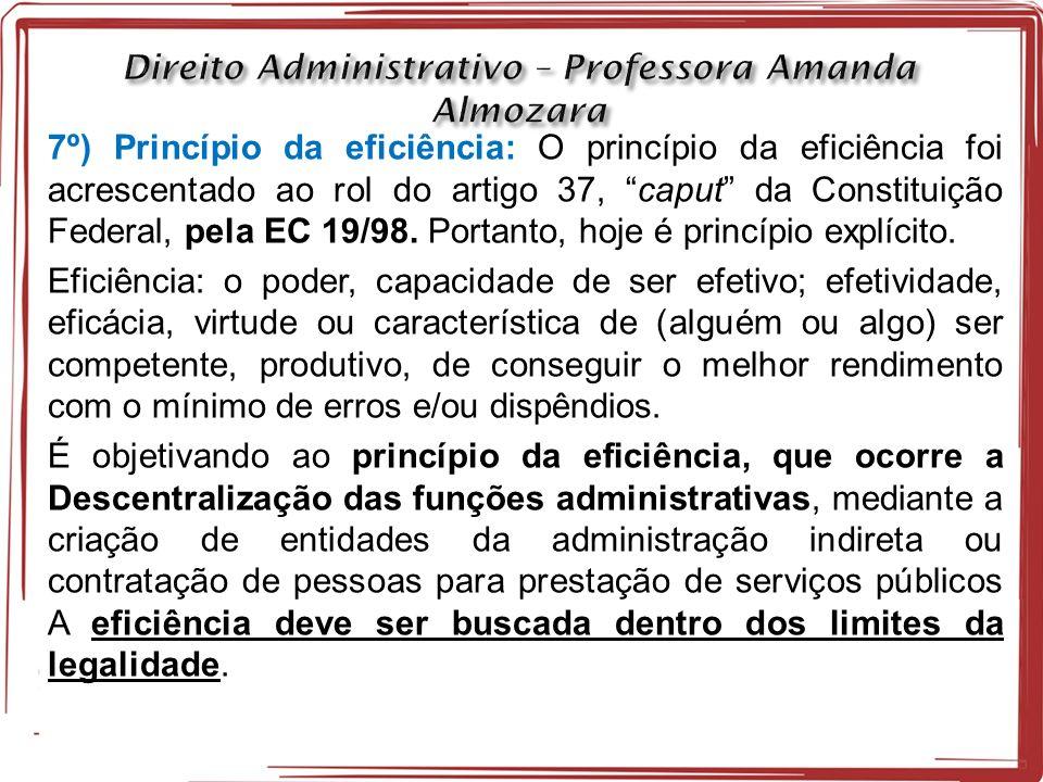 7º) Princípio da eficiência: O princípio da eficiência foi acrescentado ao rol do artigo 37, caput da Constituição Federal, pela EC 19/98.