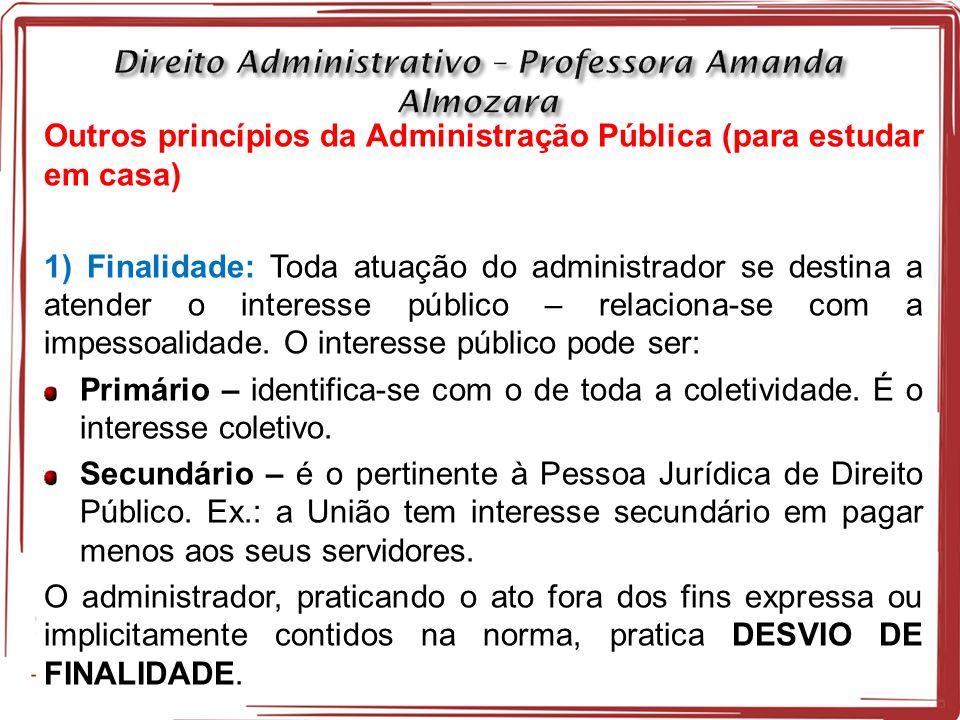 Outros princípios da Administração Pública (para estudar em casa) 1) Finalidade: Toda atuação do administrador se destina a atender o interesse público – relaciona-se com a impessoalidade.