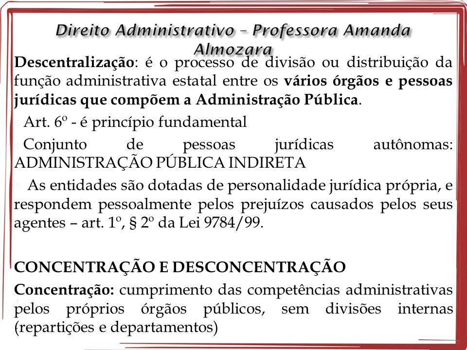 Descentralização : é o processo de divisão ou distribuição da função administrativa estatal entre os vários órgãos e pessoas jurídicas que compõem a Administração Pública.