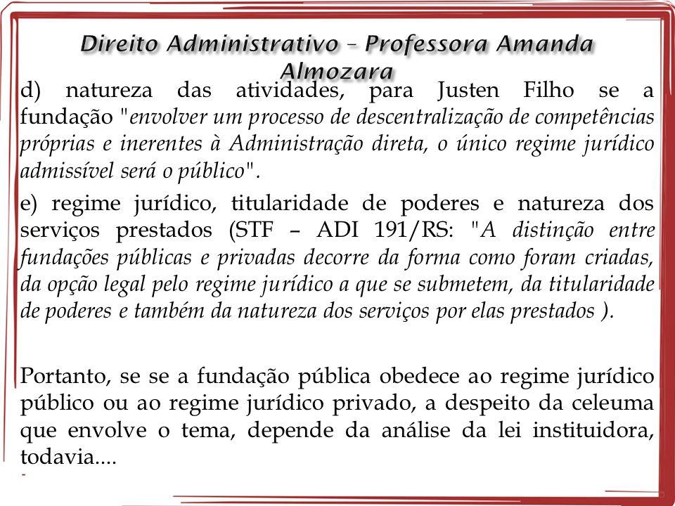d) natureza das atividades, para Justen Filho se a fundação envolver um processo de descentralização de competências próprias e inerentes à Administração direta, o único regime jurídico admissível será o público .