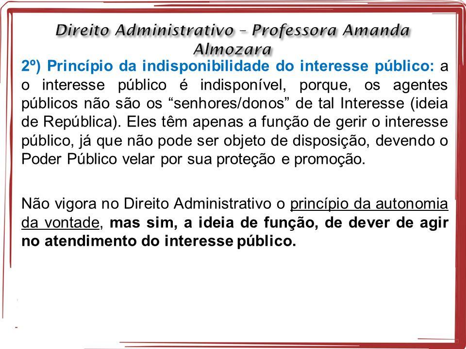 2º) Princípio da indisponibilidade do interesse público: a o interesse público é indisponível, porque, os agentes públicos não são os senhores/donos de tal Interesse (ideia de República).